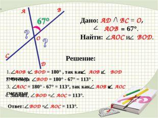 D C B A O Дано: AD BC = O, AOB = 67°. Найти: AOC и BOD. Решение: 1. AOB + BOD