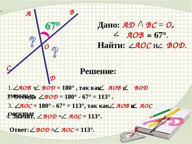 D C B A O Дано: AD BC = O, AOB = 67°. Найти: AOC и BOD. Решение: 1. AOB + BOD...