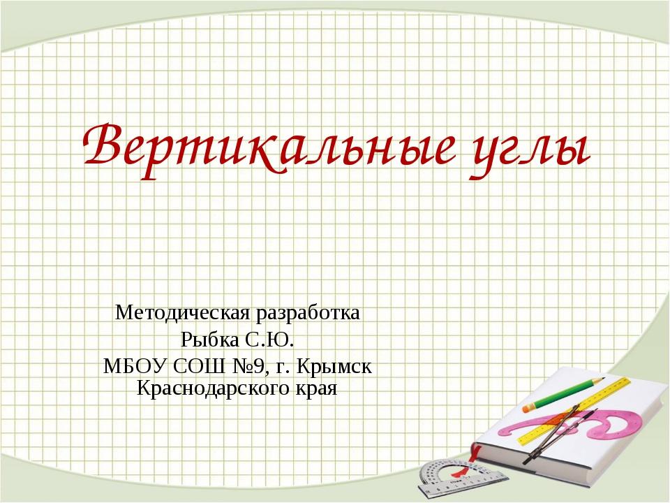 Вертикальные углы Методическая разработка Рыбка С.Ю. МБОУ СОШ №9, г. Крымск К...