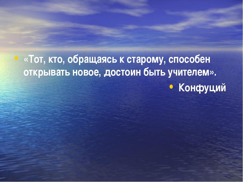 «Тот, кто, обращаясь к старому, способен открывать новое, достоин быть учител...