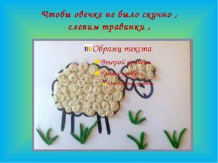 Чтобы овечке не было скучно , слепим травинки ,
