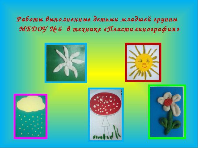 Работы выполненные детьми младшей группы МБДОУ № 6 в технике «Пластилинография»