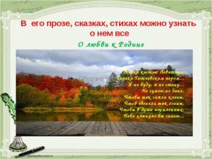 В его прозе, сказках, стихах можно узнать о нем все О любви к Родине Только