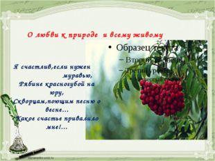 О любви к природе и всему живому Я счастлив,если нужен муравью, Рябине красно