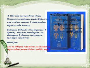 В 2006 году ему присвоено звание Почетного гражданина города Брянска и имя е
