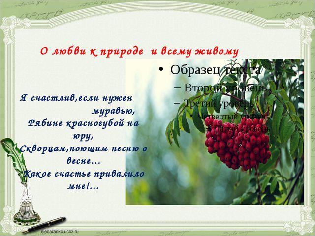 О любви к природе и всему живому Я счастлив,если нужен муравью, Рябине красно...