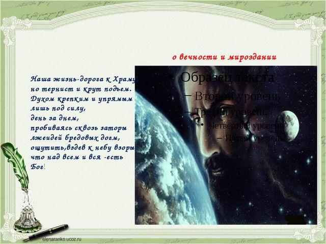 о вечности и мироздании Наша жизнь-дорога к Храму, но тернист и крут подъем....