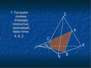 Постройте сечение тетраэдра плоскостью, проходящей через точки А, В, С. А B