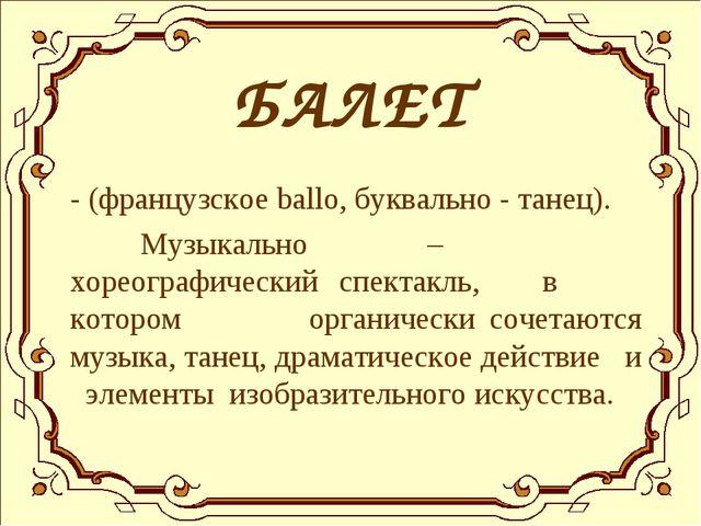 БАЛЕТ - (французское ballo, буквально - танец). Музыкально – хореографически...