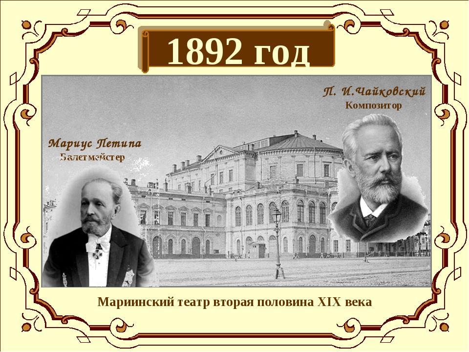 1892 год Мариинский театр вторая половина XIX века П. И.Чайковский Композитор...