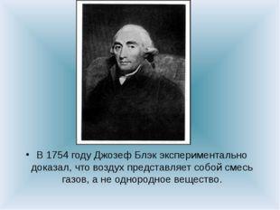 В 1754 году Джозеф Блэк экспериментально доказал, что воздух представляет соб