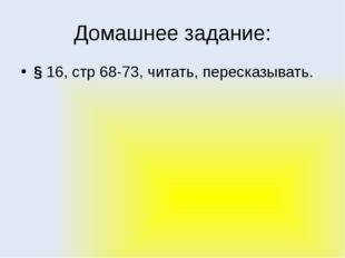 Домашнее задание: § 16, стр 68-73, читать, пересказывать.