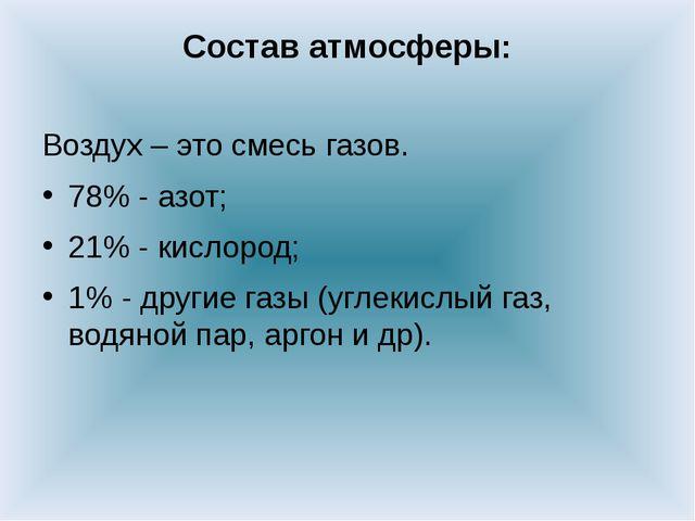 Состав атмосферы: Воздух – это смесь газов. 78% - азот; 21% - кислород; 1% -...