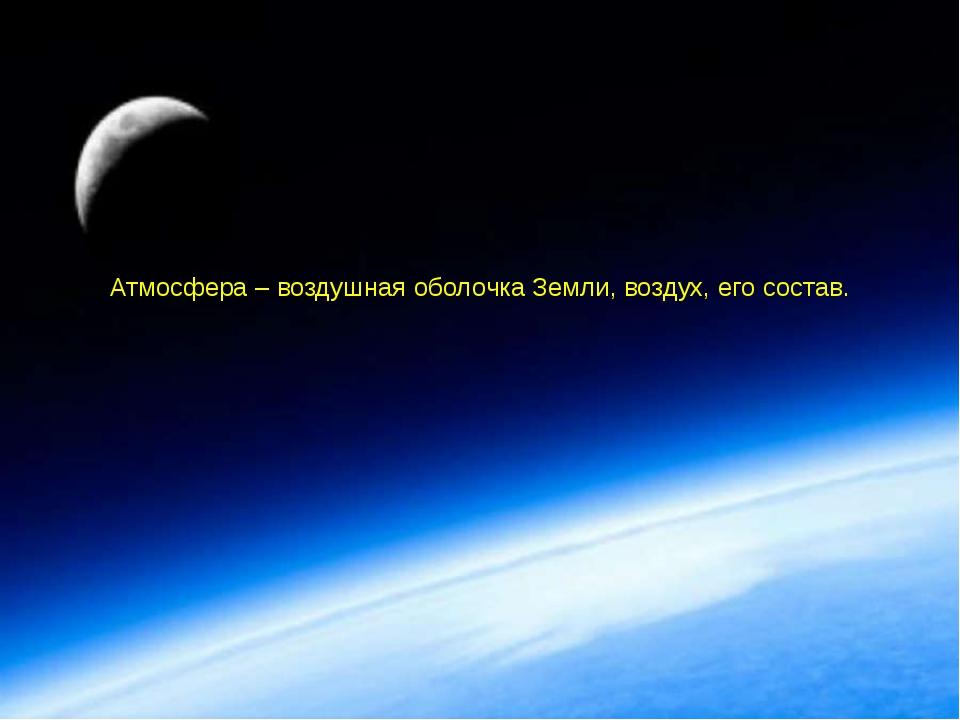 Атмосфера – воздушная оболочка Земли, воздух, его состав.