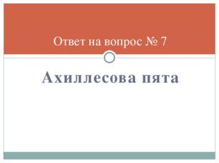 Ахиллесова пята Ответ на вопрос № 7