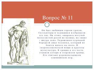 Он был любимым героем греков. Скульпторы и художники изображали его так. Он с