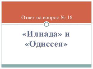 «Илиада» и «Одиссея» Ответ на вопрос № 16