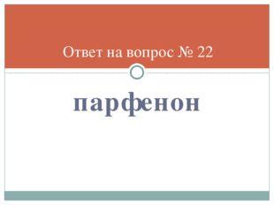 парфенон Ответ на вопрос № 22