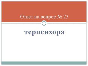 терпсихора Ответ на вопрос № 23