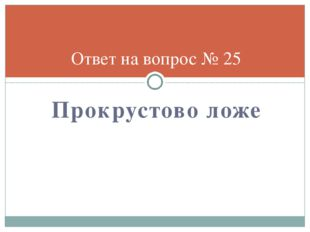 Прокрустово ложе Ответ на вопрос № 25