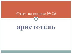 аристотель Ответ на вопрос № 26