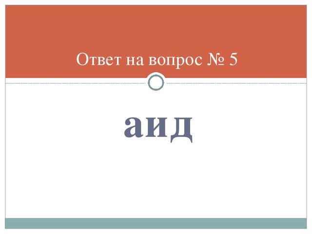 аид Ответ на вопрос № 5
