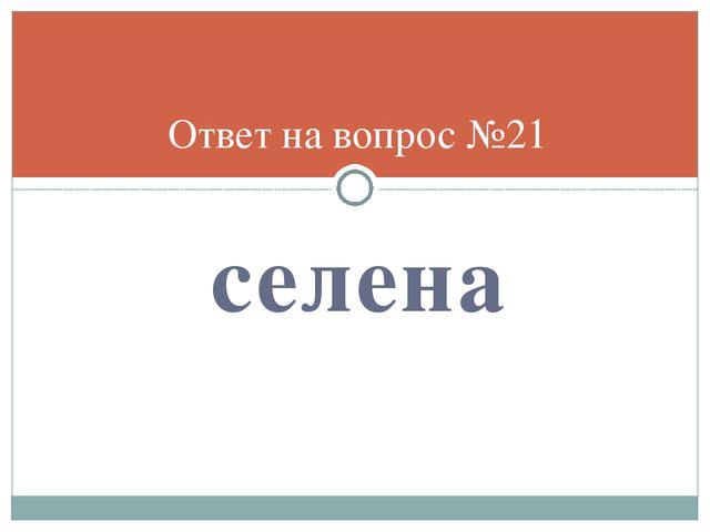 селена Ответ на вопрос №21