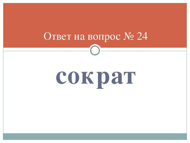 сократ Ответ на вопрос № 24