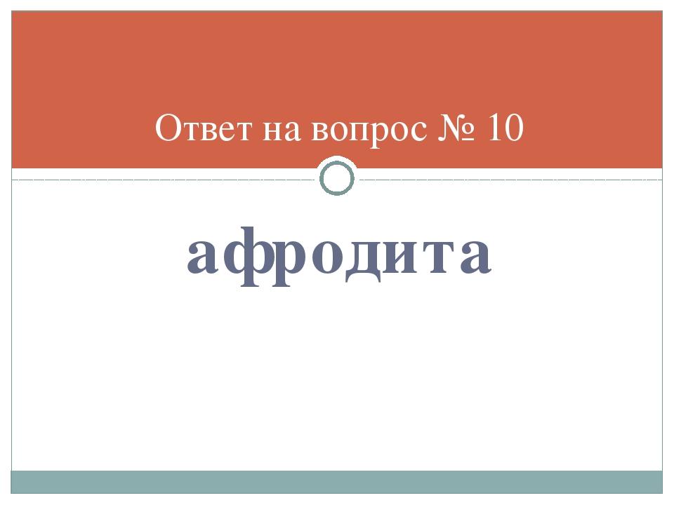 афродита Ответ на вопрос № 10