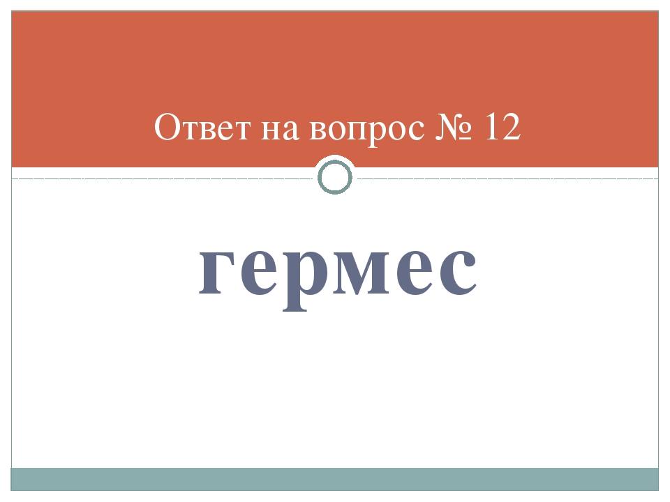 гермес Ответ на вопрос № 12