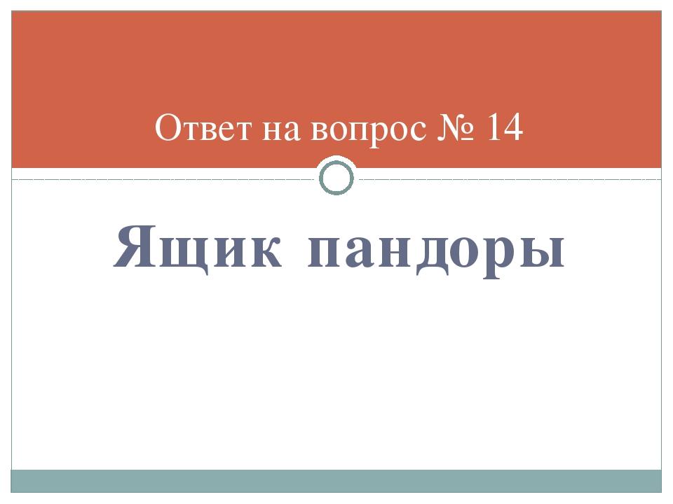 Ящик пандоры Ответ на вопрос № 14