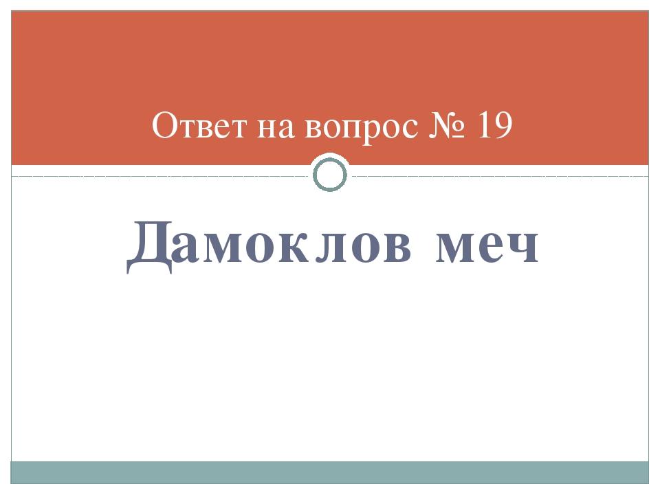 Дамоклов меч Ответ на вопрос № 19