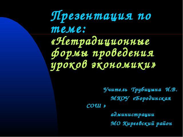 Презентация по теме: «Нетрадиционные формы проведения уроков экономики» Учит...