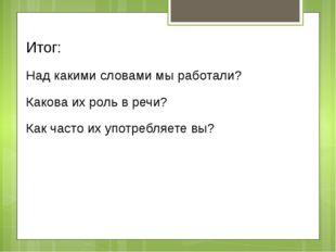 Итог: Над какими словами мы работали? Какова их роль в речи? Как часто их упо