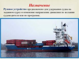 Назначение Рулевое устройство предназначено для удержания судна на заданном к