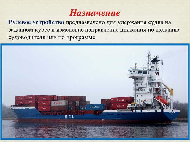 Назначение Рулевое устройство предназначено для удержания судна на заданном к...
