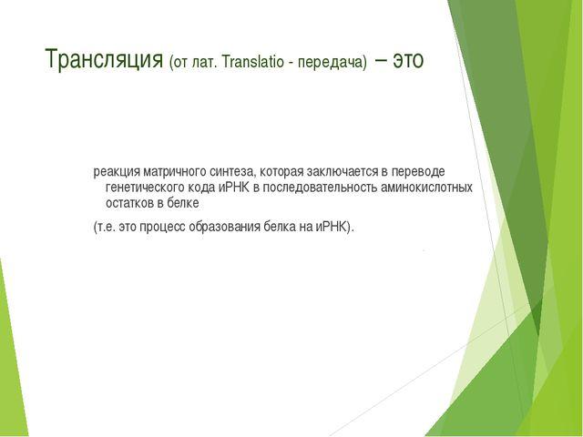 Трансляция (от лат. Translatio - передача) – это реакция матричного синтеза,...