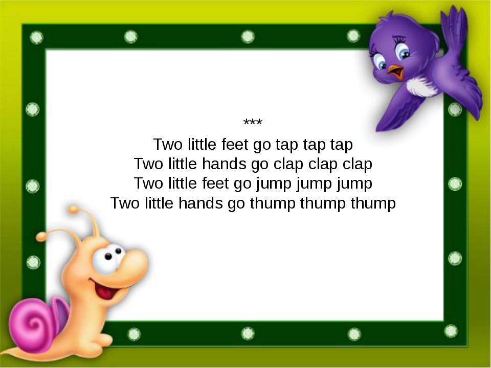 *** Two little feet go tap tap tap Two little hands go clap clap clap Two lit...