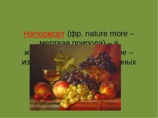 Натюрморт(фр.nature more – мертвая природа) – в изобразительном искусстве