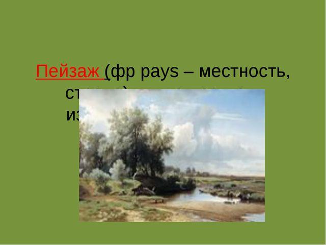 Пейзаж (фрpays – местность, страна) – в искусстве – изображение природы.