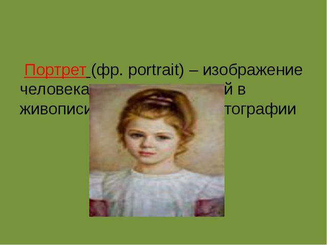 Портрет(фр.portrait) – изображение человека или группы людей в живописи,...