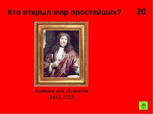 20 Кто открыл мир простейших?