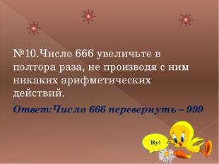 №10.Число 666 увеличьте в полтора раза, не производя с ним никаких арифметич