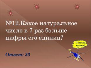 №12.Какое натуральное число в 7 раз больше цифры его единиц? Ответ: 35 Помощ