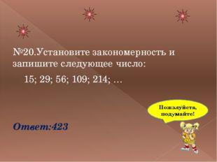 №20.Установите закономерность и запишите следующее число: 15; 29; 56; 109; 2