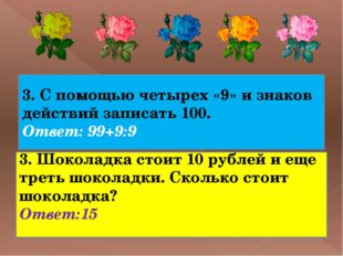 3. С помощью четырех «9» и знаков действий записать 100. Ответ: 99+9:9 3. Шо