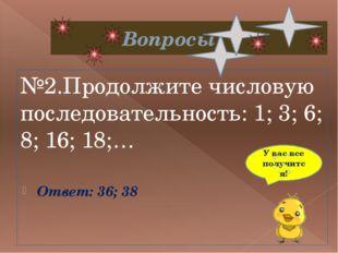 Вопросы №2.Продолжите числовую последовательность: 1; 3; 6; 8; 16; 18;… Отв