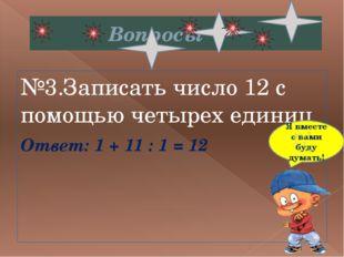 Вопросы №3.Записать число 12 с помощью четырех единиц Ответ:1 + 11 : 1 = 12