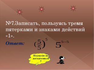 №7.Записать, пользуясь тремя пятерками и знаками действий «1». Ответ: Неужел