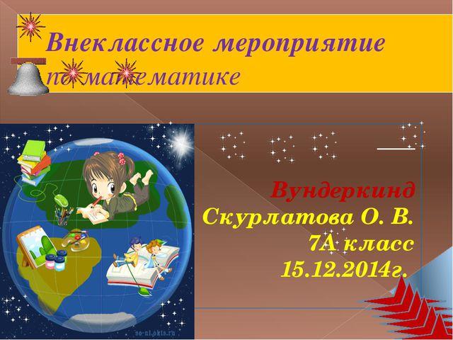 Внеклассное мероприятие по математике Вундеркинд Скурлатова О. В. 7А класс 15...